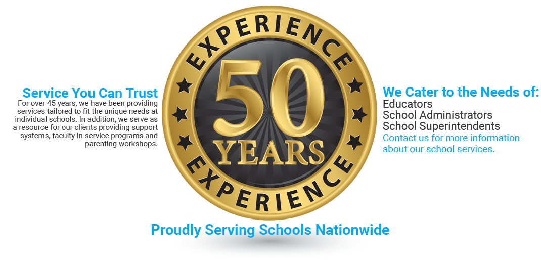 50 Years experience. Service You Can Trust For over 45 years, we have been providing services tailored to fit the unique needs at individual schools. In addition, we serve as a resource for our clients providing support systems, faculty in-service programs and parenting workshops. We Cater to the Needs of: Educators, School Administrators, School Superintendents. Contact us for more information about our school services. Proudly Serving Schools Nationwide